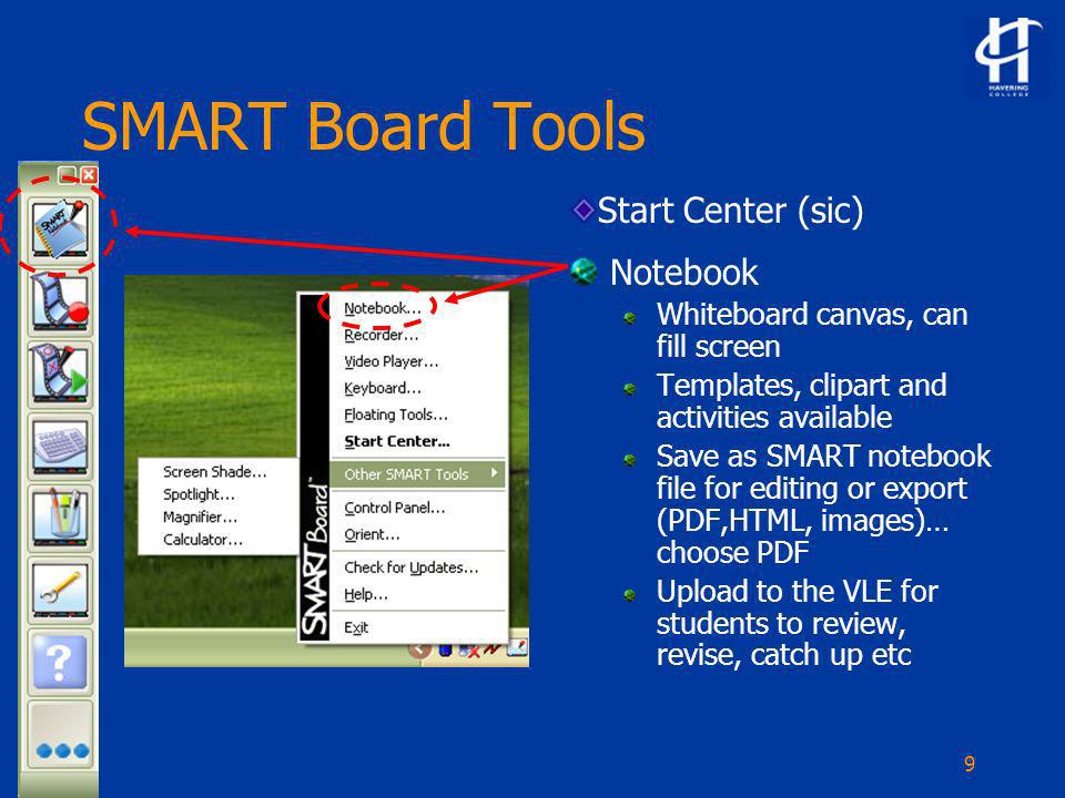 9 SMART Board Tools Notebook Whiteboard canvas, can fill screen Templates, clipart and activities available Save as SMART notebook file for editing or export (PDF,HTML, images)… choose PDF Upload to the VLE for students to review, revise, catch up etc Start Center (sic)