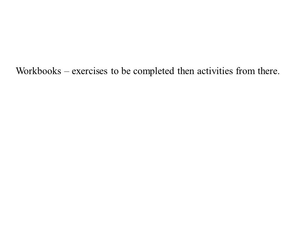Workbooks – exercises to be completed then activities from there.