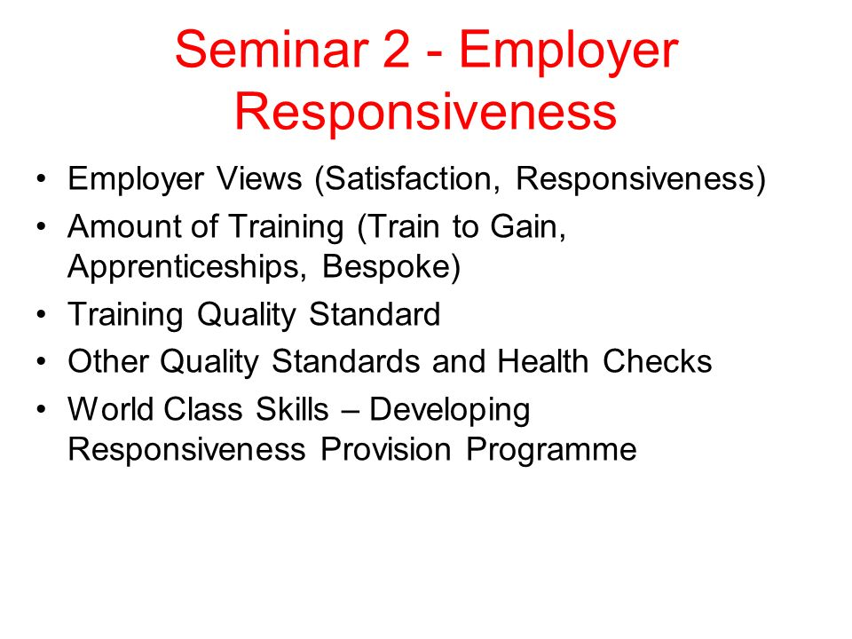 Seminar 2 - Employer Responsiveness Employer Views (Satisfaction, Responsiveness) Amount of Training (Train to Gain, Apprenticeships, Bespoke) Training Quality Standard Other Quality Standards and Health Checks World Class Skills – Developing Responsiveness Provision Programme