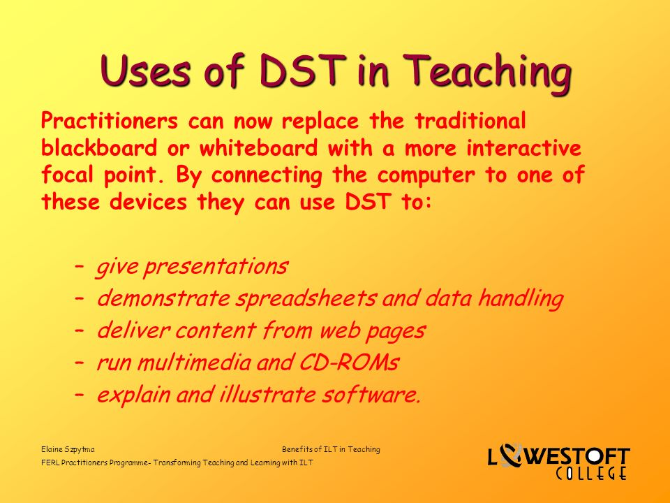 Elaine SzpytmaBenefits of ILT in Teaching FERL Practitioners Programme- Transforming Teaching and Learning with ILT Uses of DST in Teaching Practitioners can now replace the traditional blackboard or whiteboard with a more interactive focal point.