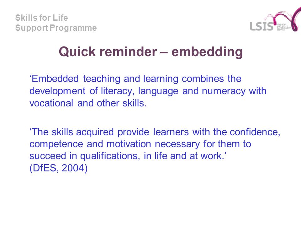 Skills for Life Support Programme Quick reminder – embedding Embedded teaching and learning combines the development of literacy, language and numeracy with vocational and other skills.