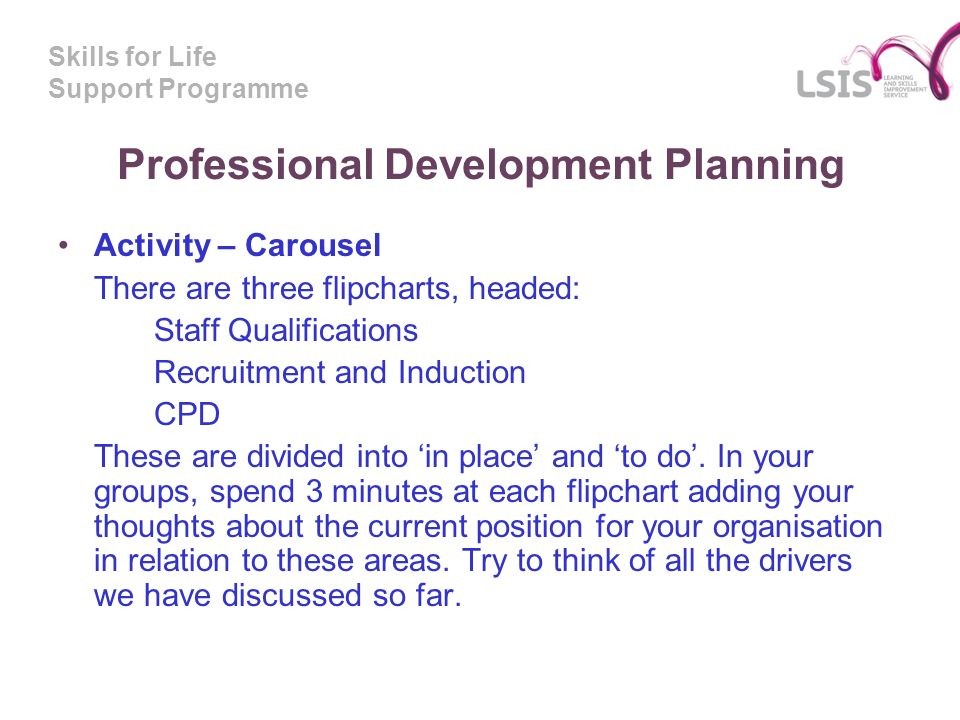 Skills for Life Support Programme Professional Development Planning Activity – Carousel There are three flipcharts, headed: Staff Qualifications Recruitment and Induction CPD These are divided into in place and to do.