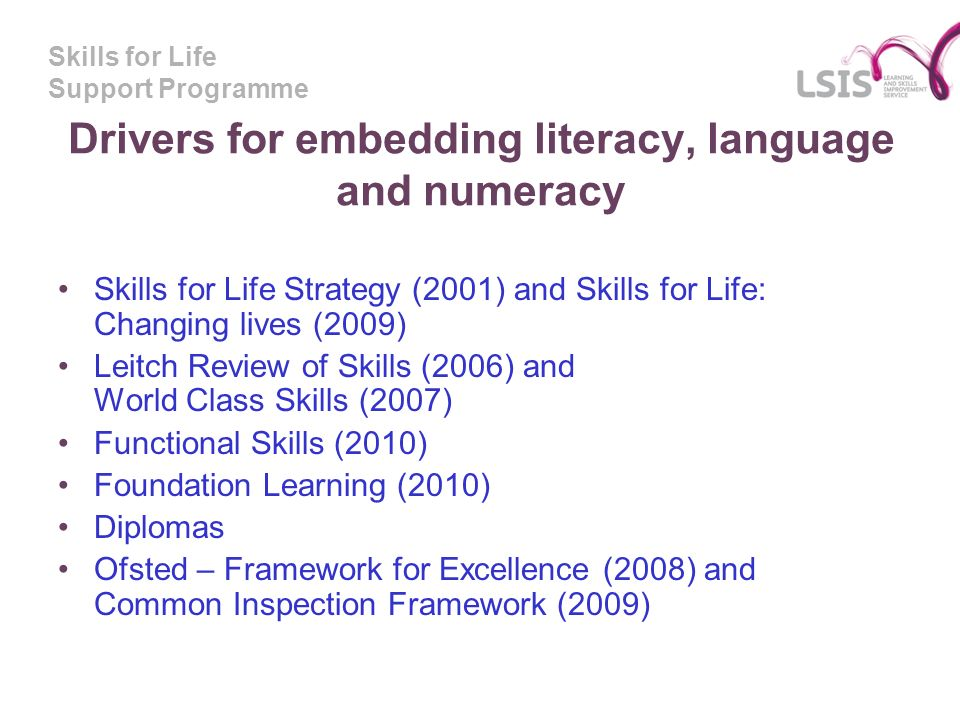 Skills for Life Support Programme Drivers for embedding literacy, language and numeracy Skills for Life Strategy (2001) and Skills for Life: Changing lives (2009) Leitch Review of Skills (2006) and World Class Skills (2007) Functional Skills (2010) Foundation Learning (2010) Diplomas Ofsted – Framework for Excellence (2008) and Common Inspection Framework (2009)