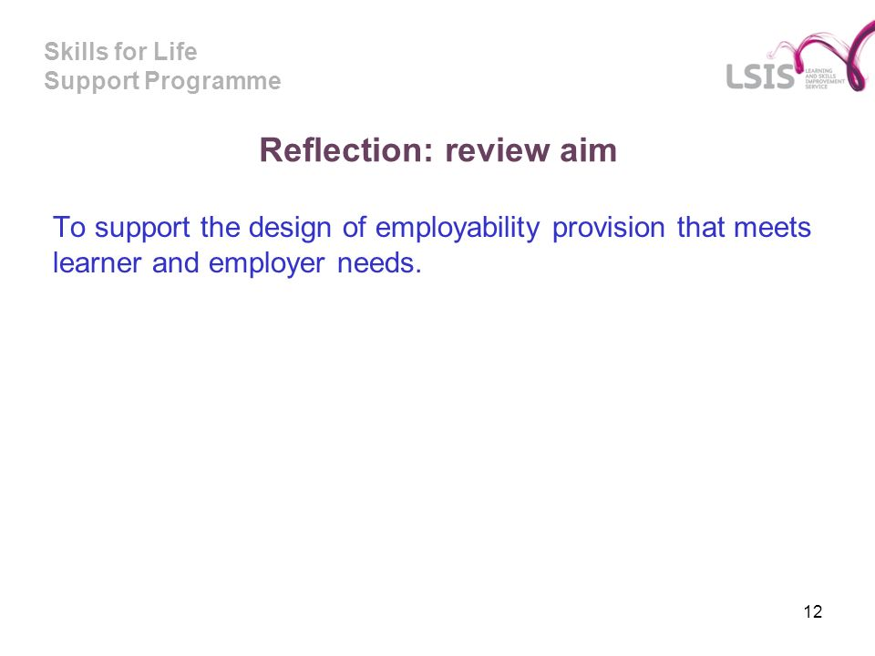Skills for Life Support Programme Reflection: review aim To support the design of employability provision that meets learner and employer needs.