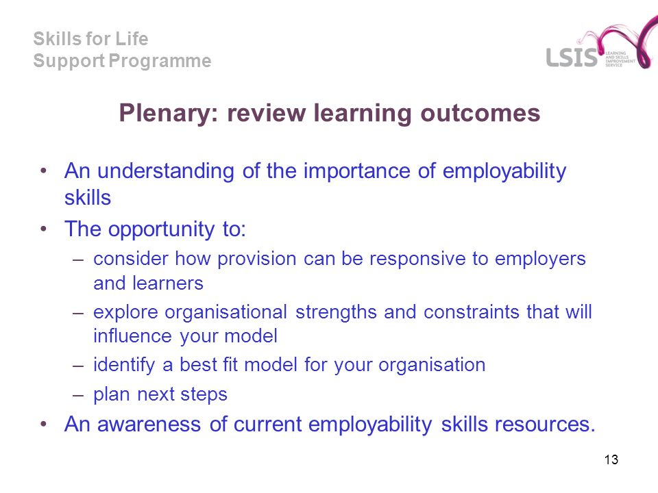 Skills for Life Support Programme Plenary: review learning outcomes An understanding of the importance of employability skills The opportunity to: –consider how provision can be responsive to employers and learners –explore organisational strengths and constraints that will influence your model –identify a best fit model for your organisation –plan next steps An awareness of current employability skills resources.