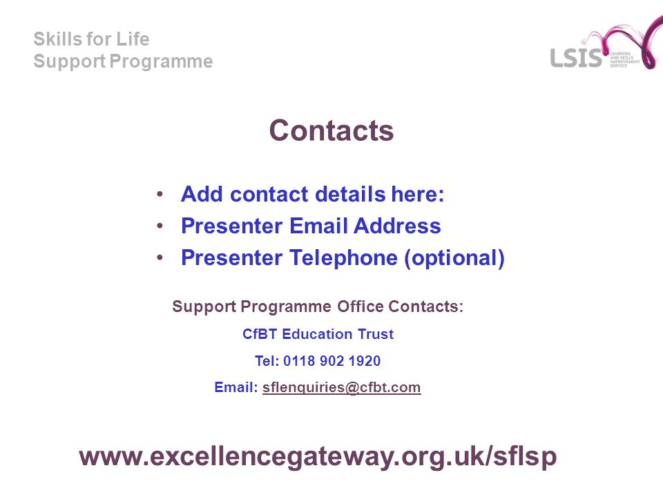 Skills for Life Support Programme Support Programme Office Contacts: CfBT Education Trust Tel: Add contact details here: Presenter  Address Presenter Telephone (optional) Contacts