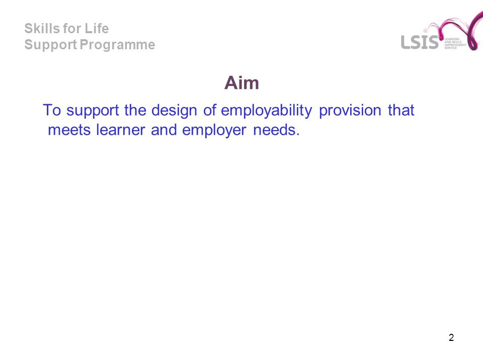Skills for Life Support Programme Aim To support the design of employability provision that meets learner and employer needs.