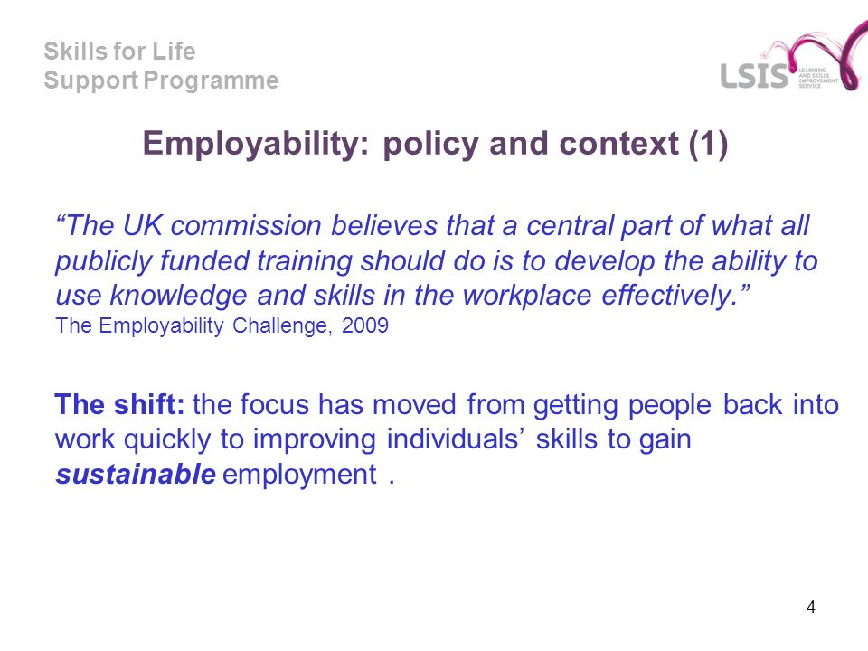 Skills for Life Support Programme Employability: policy and context (1) The UK commission believes that a central part of what all publicly funded training should do is to develop the ability to use knowledge and skills in the workplace effectively.