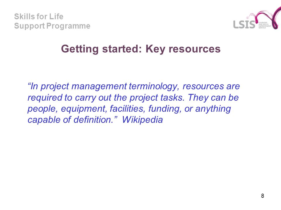 Skills for Life Support Programme Getting started: Key resources In project management terminology, resources are required to carry out the project tasks.