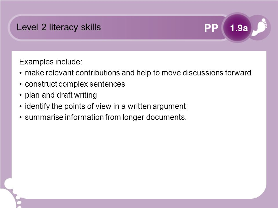PP Level 2 literacy skills Examples include: make relevant contributions and help to move discussions forward construct complex sentences plan and draft writing identify the points of view in a written argument summarise information from longer documents.