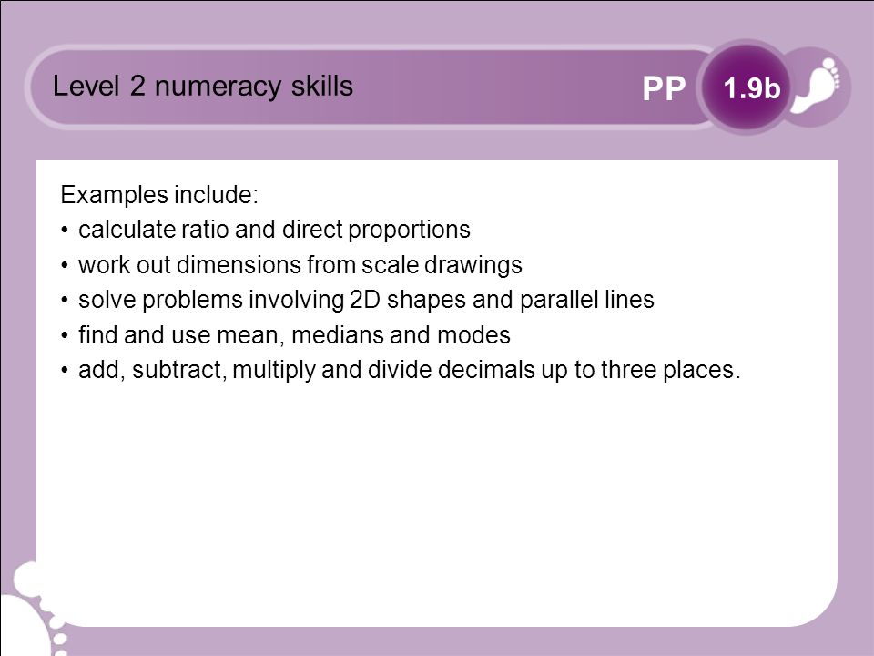 PP Level 2 numeracy skills Examples include: calculate ratio and direct proportions work out dimensions from scale drawings solve problems involving 2D shapes and parallel lines find and use mean, medians and modes add, subtract, multiply and divide decimals up to three places.