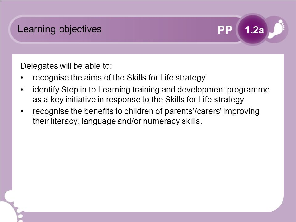 PP Learning objectives Delegates will be able to: recognise the aims of the Skills for Life strategy identify Step in to Learning training and development programme as a key initiative in response to the Skills for Life strategy recognise the benefits to children of parents/carers improving their literacy, language and/or numeracy skills.