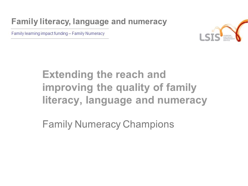 Family literacy, language and numeracy Family learning impact funding – Family Numeracy Extending the reach and improving the quality of family literacy, language and numeracy Family Numeracy Champions