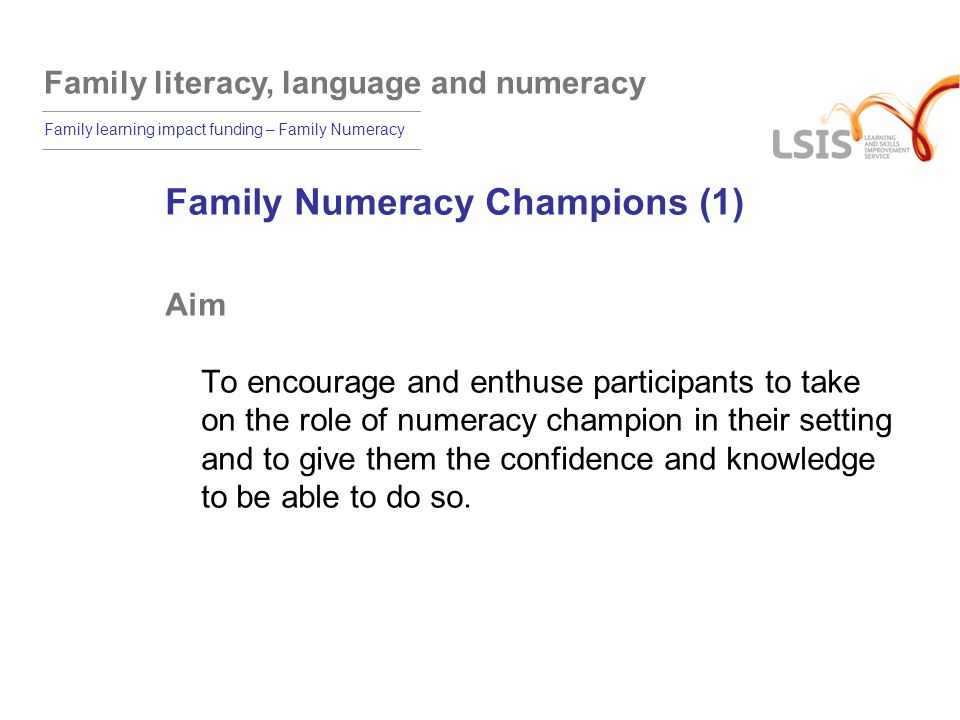 Family literacy, language and numeracy Family learning impact funding – Family Numeracy Family Numeracy Champions (1) Aim To encourage and enthuse participants to take on the role of numeracy champion in their setting and to give them the confidence and knowledge to be able to do so.