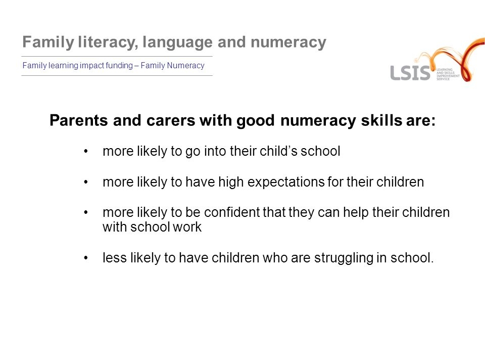 Family literacy, language and numeracy Family learning impact funding – Family Numeracy Parents and carers with good numeracy skills are: more likely to go into their childs school more likely to have high expectations for their children more likely to be confident that they can help their children with school work less likely to have children who are struggling in school.