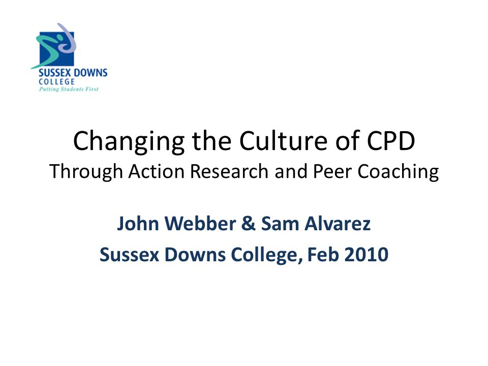 Changing the Culture of CPD Through Action Research and Peer Coaching John Webber & Sam Alvarez Sussex Downs College, Feb 2010