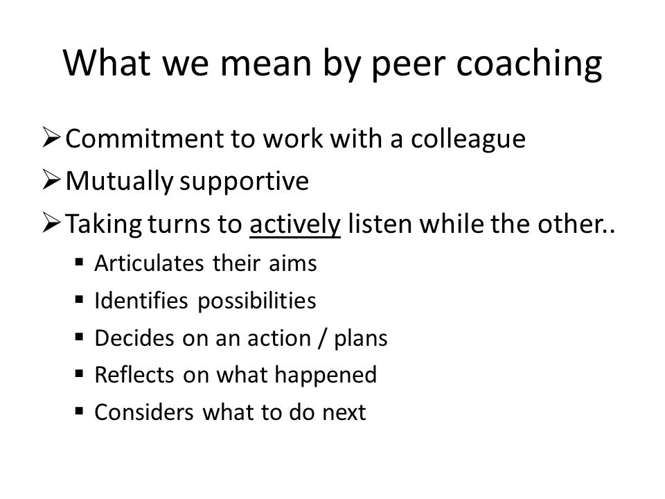 What we mean by peer coaching Commitment to work with a colleague Mutually supportive Taking turns to actively listen while the other..