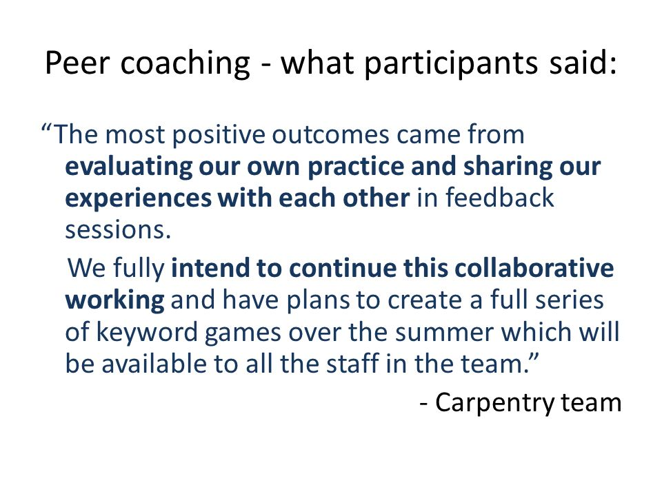 Peer coaching - what participants said: The most positive outcomes came from evaluating our own practice and sharing our experiences with each other in feedback sessions.