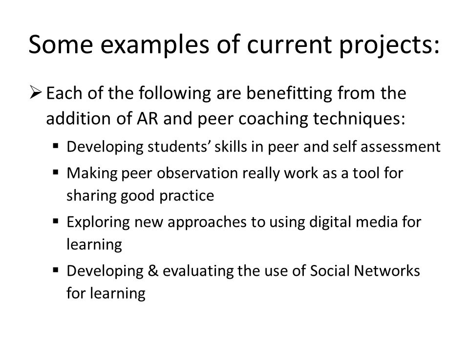 Some examples of current projects: Each of the following are benefitting from the addition of AR and peer coaching techniques: Developing students skills in peer and self assessment Making peer observation really work as a tool for sharing good practice Exploring new approaches to using digital media for learning Developing & evaluating the use of Social Networks for learning