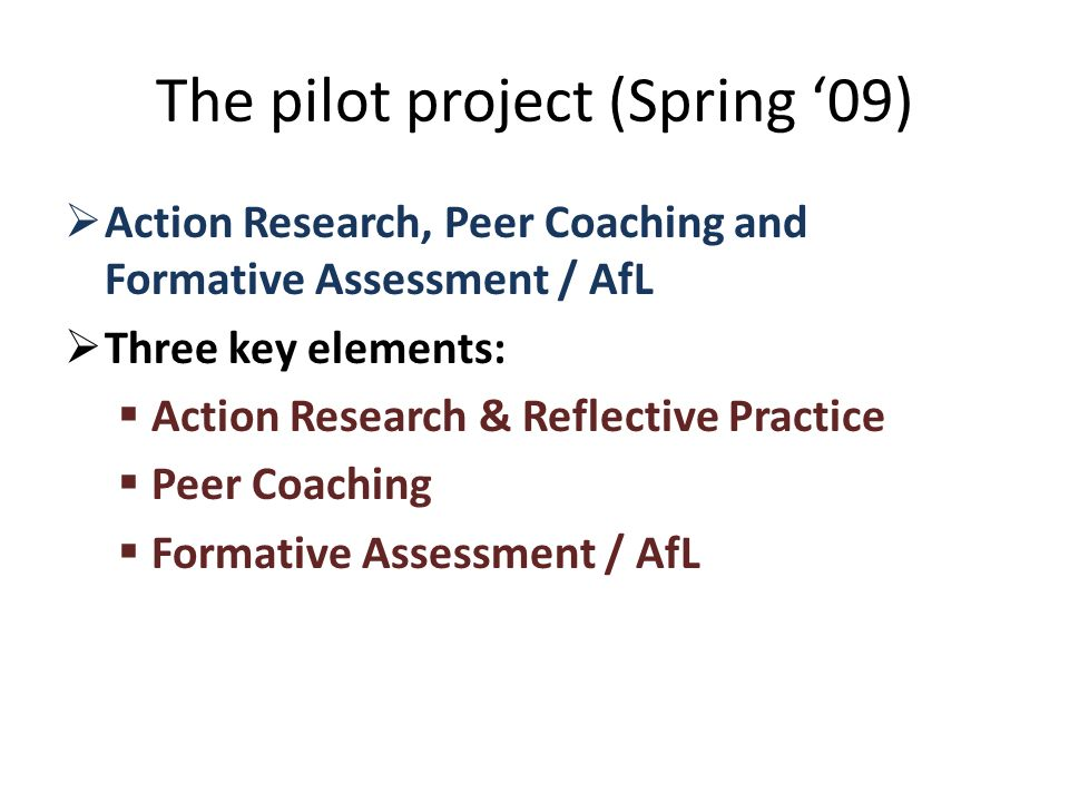 The pilot project (Spring 09) Action Research, Peer Coaching and Formative Assessment / AfL Three key elements: Action Research & Reflective Practice Peer Coaching Formative Assessment / AfL