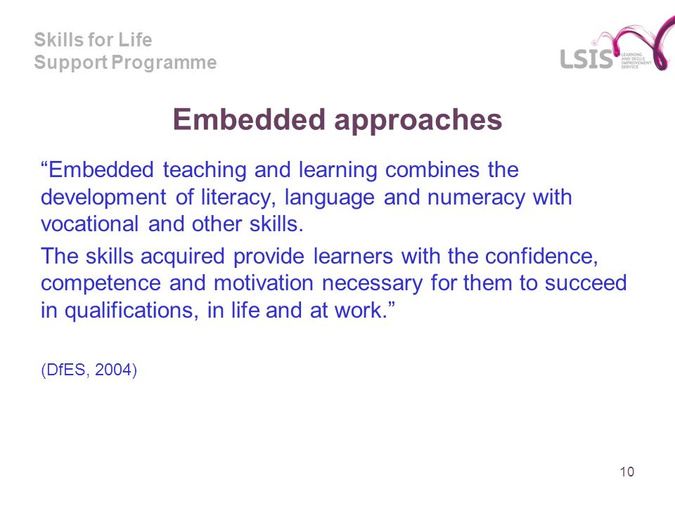 Skills for Life Support Programme Embedded approaches Embedded teaching and learning combines the development of literacy, language and numeracy with vocational and other skills.