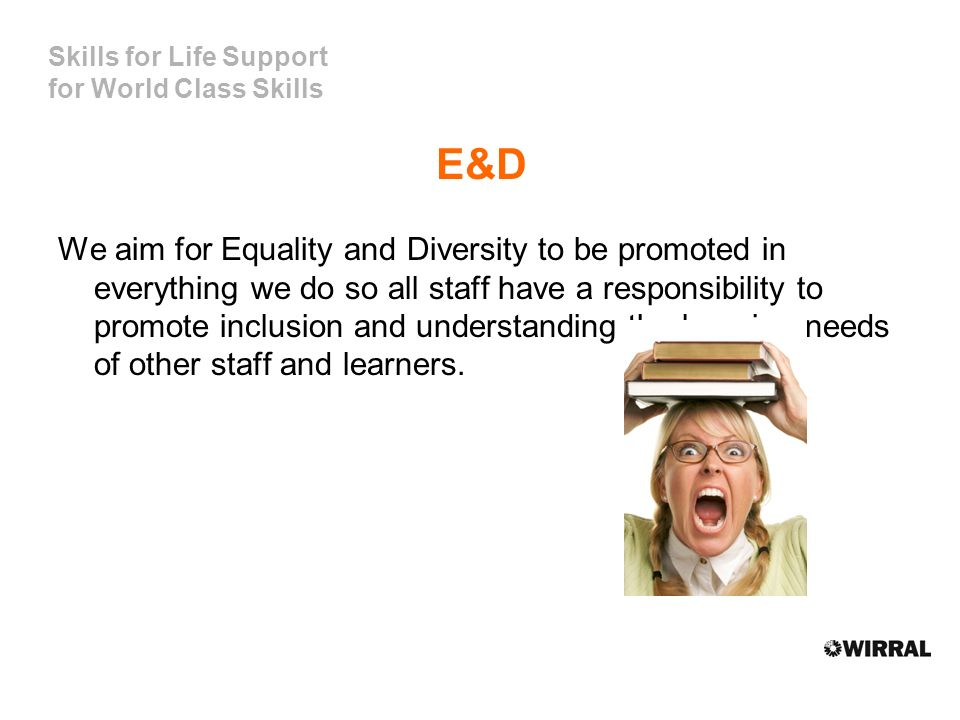 Skills for Life Support for World Class Skills E&D We aim for Equality and Diversity to be promoted in everything we do so all staff have a responsibility to promote inclusion and understanding the learning needs of other staff and learners.