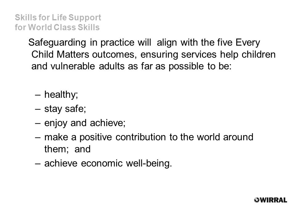 Skills for Life Support for World Class Skills Safeguarding in practice will align with the five Every Child Matters outcomes, ensuring services help children and vulnerable adults as far as possible to be: –healthy; –stay safe; –enjoy and achieve; –make a positive contribution to the world around them; and –achieve economic well-being.