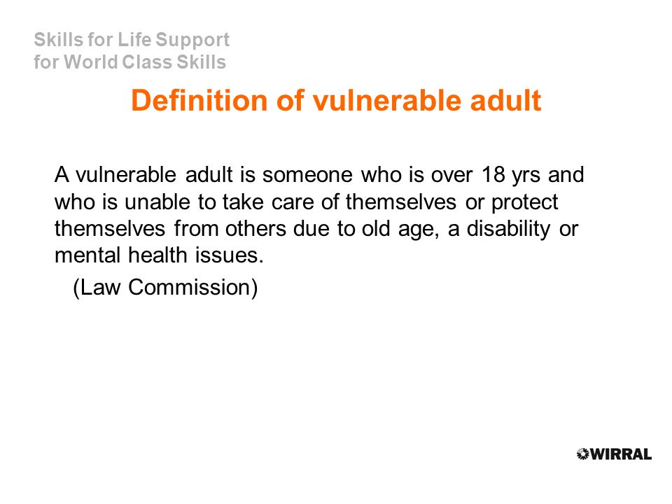 Skills for Life Support for World Class Skills Definition of vulnerable adult A vulnerable adult is someone who is over 18 yrs and who is unable to take care of themselves or protect themselves from others due to old age, a disability or mental health issues.