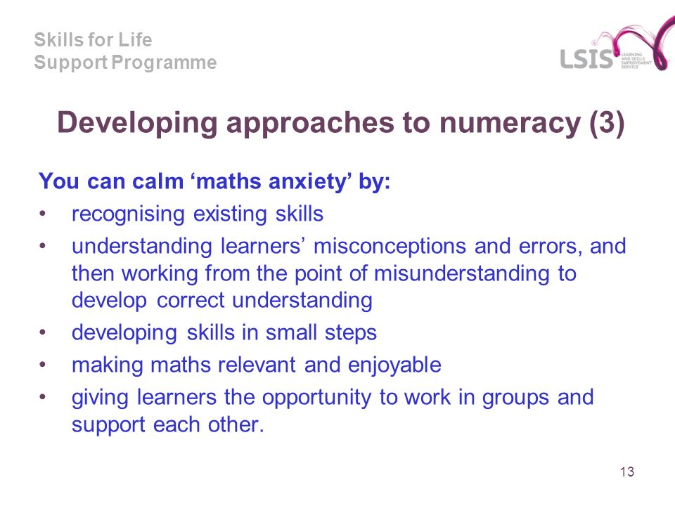 Skills for Life Support Programme Developing approaches to numeracy (3) You can calm maths anxiety by: recognising existing skills understanding learners misconceptions and errors, and then working from the point of misunderstanding to develop correct understanding developing skills in small steps making maths relevant and enjoyable giving learners the opportunity to work in groups and support each other.
