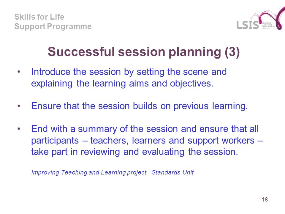 Skills for Life Support Programme Successful session planning (3) Introduce the session by setting the scene and explaining the learning aims and objectives.