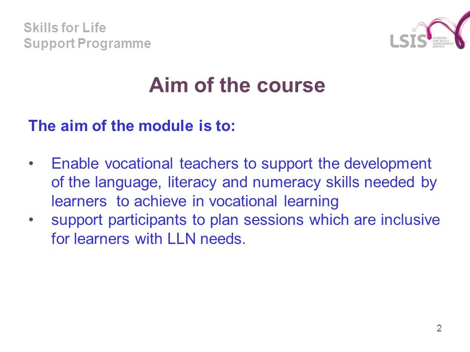 Skills for Life Support Programme Aim of the course The aim of the module is to: Enable vocational teachers to support the development of the language, literacy and numeracy skills needed by learners to achieve in vocational learning support participants to plan sessions which are inclusive for learners with LLN needs.