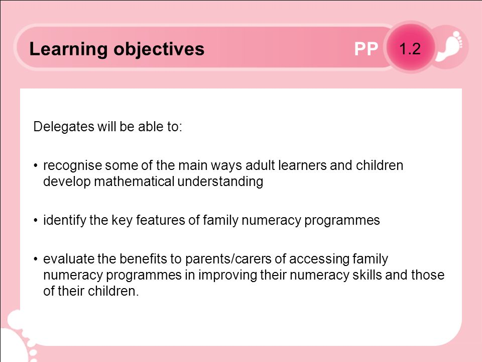 PP Learning objectives Delegates will be able to: recognise some of the main ways adult learners and children develop mathematical understanding identify the key features of family numeracy programmes evaluate the benefits to parents/carers of accessing family numeracy programmes in improving their numeracy skills and those of their children.