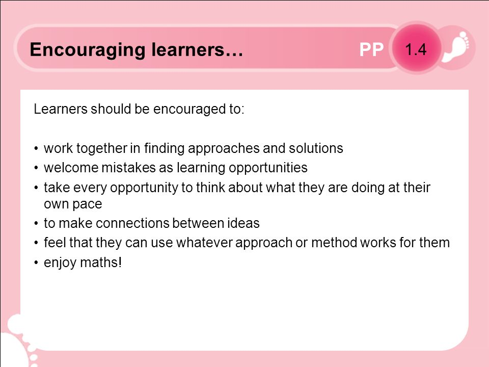 PP Learners should be encouraged to: work together in finding approaches and solutions welcome mistakes as learning opportunities take every opportunity to think about what they are doing at their own pace to make connections between ideas feel that they can use whatever approach or method works for them enjoy maths.