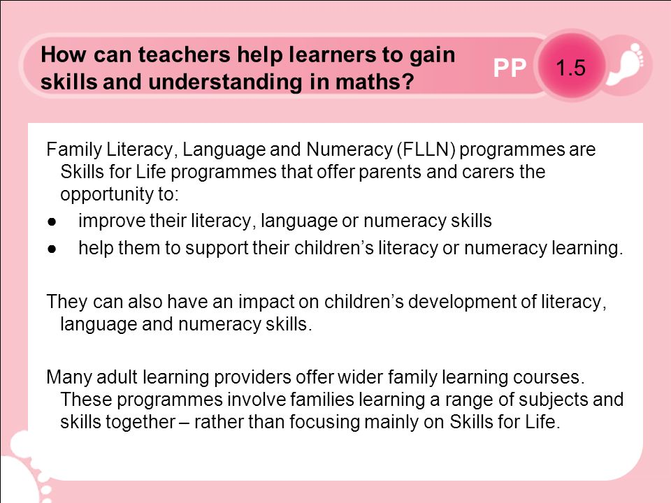 PP Family Literacy, Language and Numeracy (FLLN) programmes are Skills for Life programmes that offer parents and carers the opportunity to: improve their literacy, language or numeracy skills help them to support their childrens literacy or numeracy learning.
