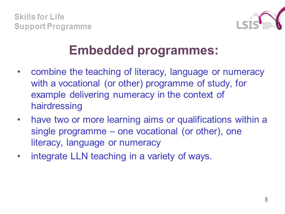 Skills for Life Support Programme Embedded programmes: combine the teaching of literacy, language or numeracy with a vocational (or other) programme of study, for example delivering numeracy in the context of hairdressing have two or more learning aims or qualifications within a single programme – one vocational (or other), one literacy, language or numeracy integrate LLN teaching in a variety of ways.