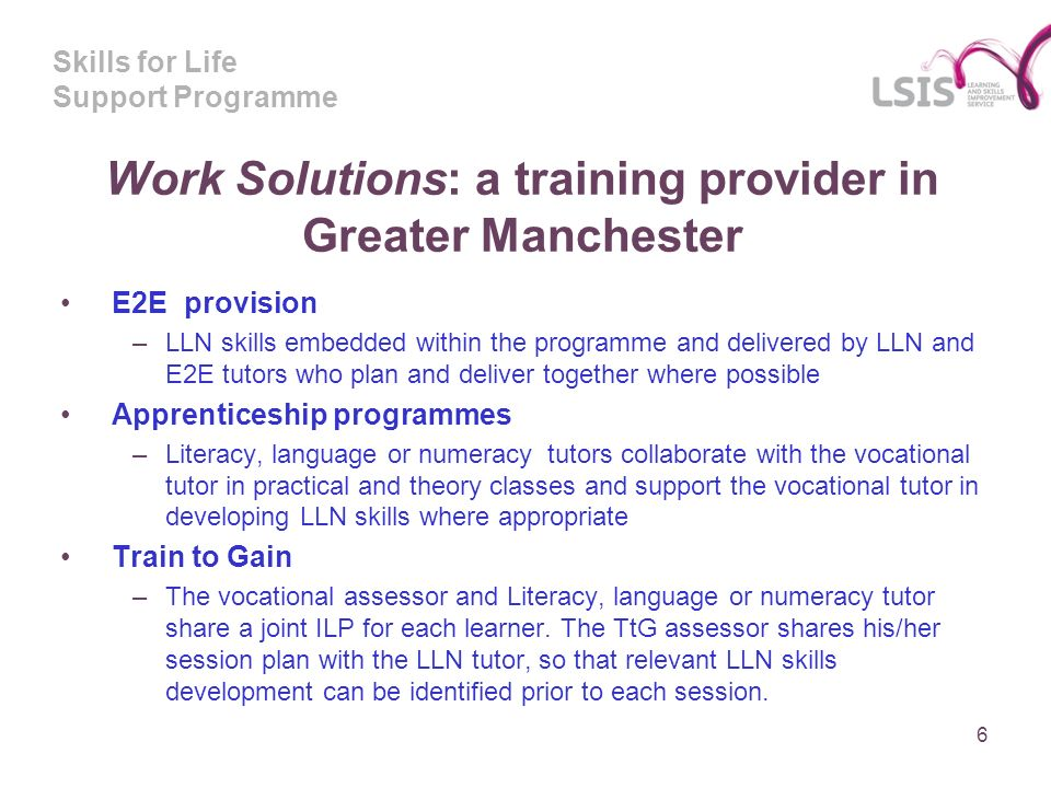 Skills for Life Support Programme Work Solutions: a training provider in Greater Manchester E2E provision –LLN skills embedded within the programme and delivered by LLN and E2E tutors who plan and deliver together where possible Apprenticeship programmes –Literacy, language or numeracy tutors collaborate with the vocational tutor in practical and theory classes and support the vocational tutor in developing LLN skills where appropriate Train to Gain –The vocational assessor and Literacy, language or numeracy tutor share a joint ILP for each learner.