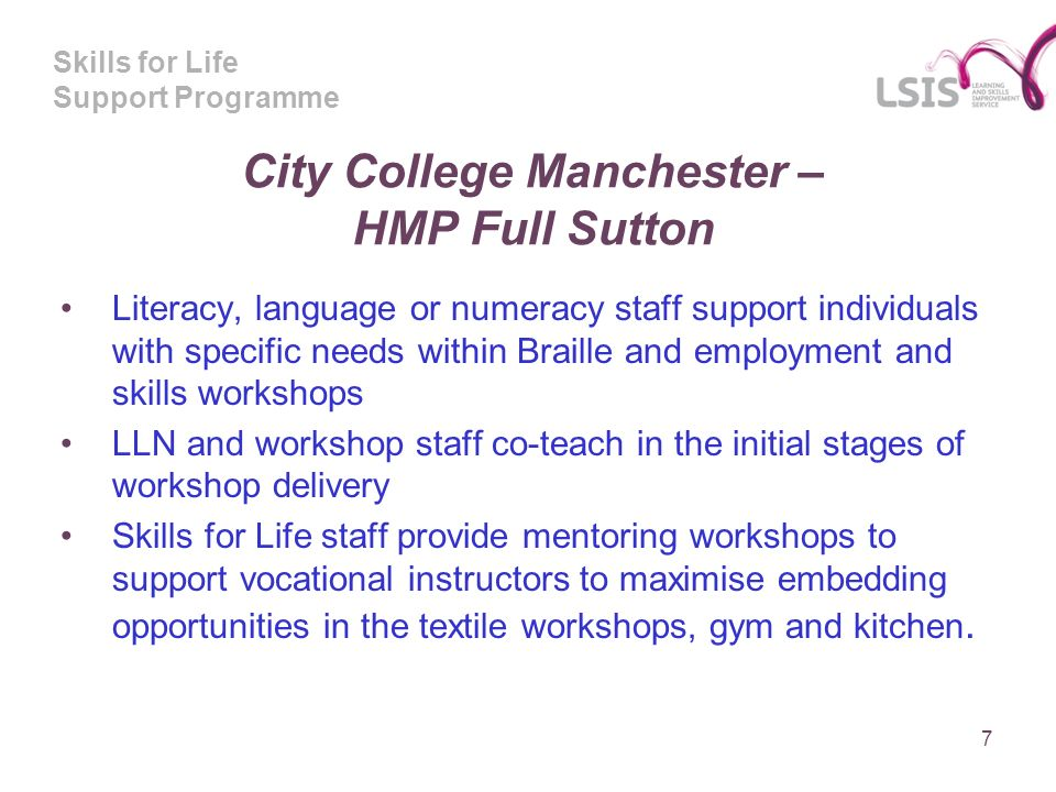 Skills for Life Support Programme City College Manchester – HMP Full Sutton Literacy, language or numeracy staff support individuals with specific needs within Braille and employment and skills workshops LLN and workshop staff co-teach in the initial stages of workshop delivery Skills for Life staff provide mentoring workshops to support vocational instructors to maximise embedding opportunities in the textile workshops, gym and kitchen.