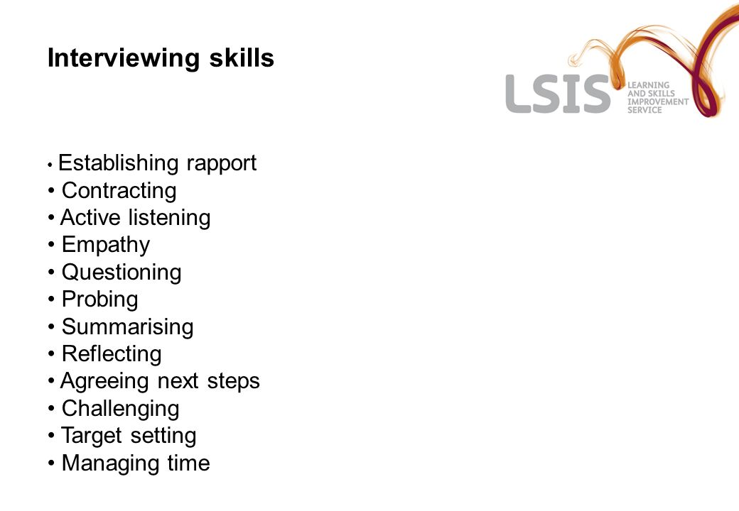 Interviewing skills Establishing rapport Contracting Active listening Empathy Questioning Probing Summarising Reflecting Agreeing next steps Challenging Target setting Managing time