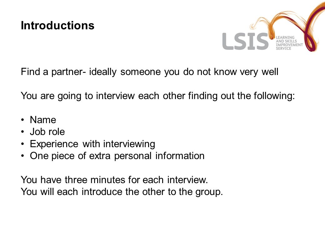 Introductions Find a partner- ideally someone you do not know very well You are going to interview each other finding out the following: Name Job role Experience with interviewing One piece of extra personal information You have three minutes for each interview.