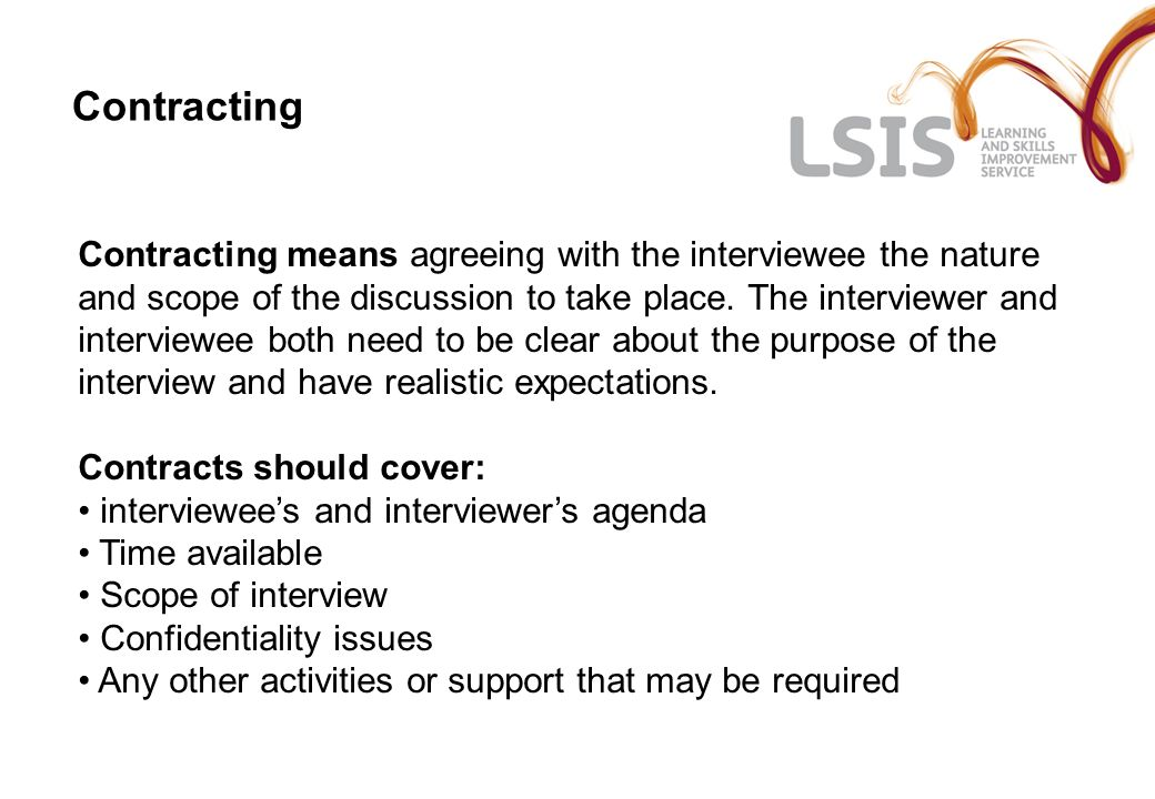Contracting Contracting means agreeing with the interviewee the nature and scope of the discussion to take place.