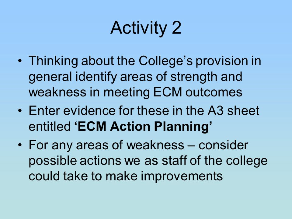 Activity 2 Thinking about the Colleges provision in general identify areas of strength and weakness in meeting ECM outcomes Enter evidence for these in the A3 sheet entitled ECM Action Planning For any areas of weakness – consider possible actions we as staff of the college could take to make improvements
