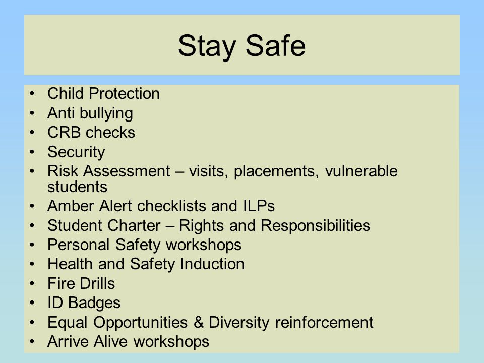 Stay Safe Child Protection Anti bullying CRB checks Security Risk Assessment – visits, placements, vulnerable students Amber Alert checklists and ILPs Student Charter – Rights and Responsibilities Personal Safety workshops Health and Safety Induction Fire Drills ID Badges Equal Opportunities & Diversity reinforcement Arrive Alive workshops