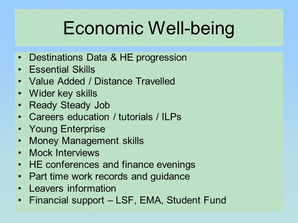Economic Well-being Destinations Data & HE progression Essential Skills Value Added / Distance Travelled Wider key skills Ready Steady Job Careers education / tutorials / ILPs Young Enterprise Money Management skills Mock Interviews HE conferences and finance evenings Part time work records and guidance Leavers information Financial support – LSF, EMA, Student Fund