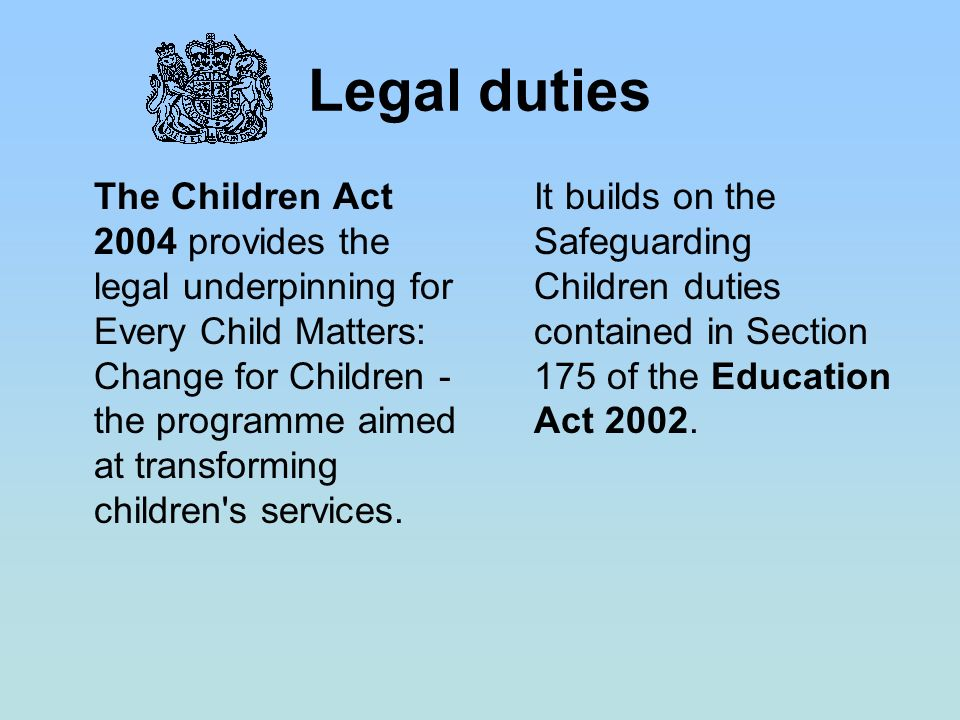 Legal duties The Children Act 2004 provides the legal underpinning for Every Child Matters: Change for Children - the programme aimed at transforming children s services.