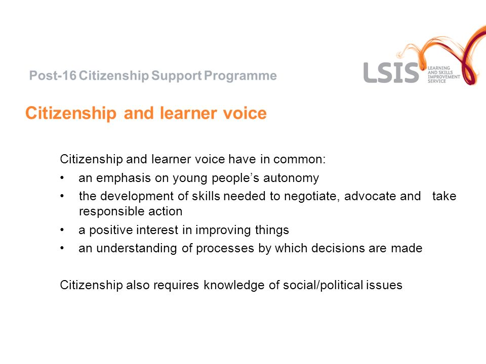 Citizenship and learner voice Citizenship and learner voice have in common: an emphasis on young peoples autonomy the development of skills needed to negotiate, advocate and take responsible action a positive interest in improving things an understanding of processes by which decisions are made Citizenship also requires knowledge of social/political issues
