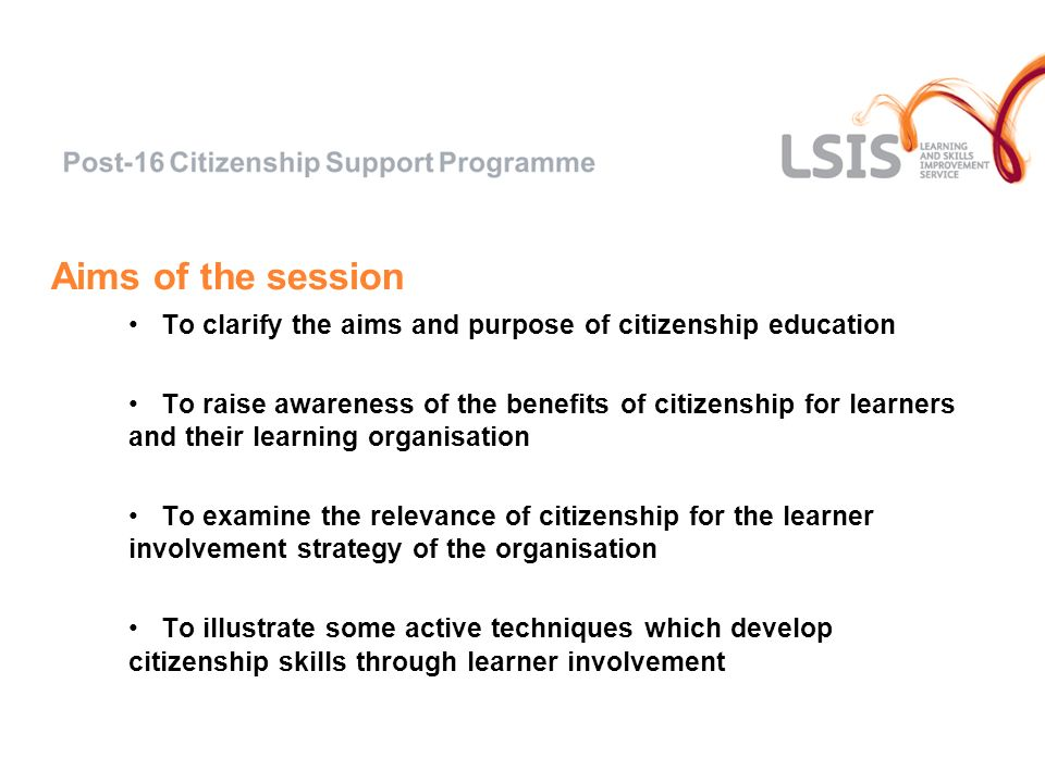 Aims of the session To clarify the aims and purpose of citizenship education To raise awareness of the benefits of citizenship for learners and their learning organisation To examine the relevance of citizenship for the learner involvement strategy of the organisation To illustrate some active techniques which develop citizenship skills through learner involvement