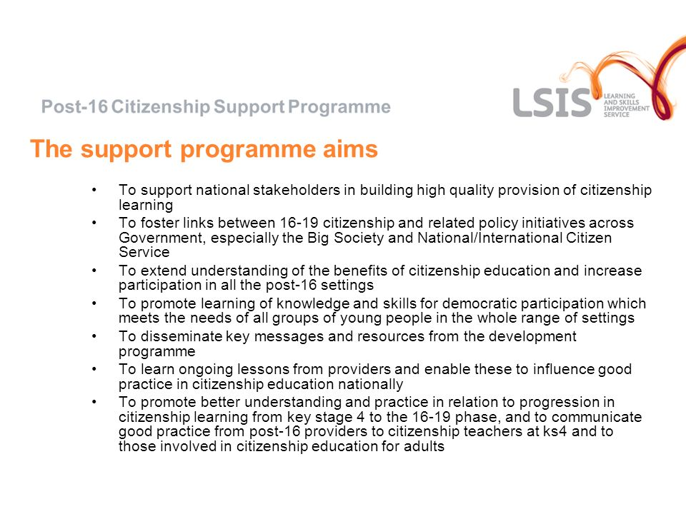 The support programme aims To support national stakeholders in building high quality provision of citizenship learning To foster links between citizenship and related policy initiatives across Government, especially the Big Society and National/International Citizen Service To extend understanding of the benefits of citizenship education and increase participation in all the post-16 settings To promote learning of knowledge and skills for democratic participation which meets the needs of all groups of young people in the whole range of settings To disseminate key messages and resources from the development programme To learn ongoing lessons from providers and enable these to influence good practice in citizenship education nationally To promote better understanding and practice in relation to progression in citizenship learning from key stage 4 to the phase, and to communicate good practice from post-16 providers to citizenship teachers at ks4 and to those involved in citizenship education for adults