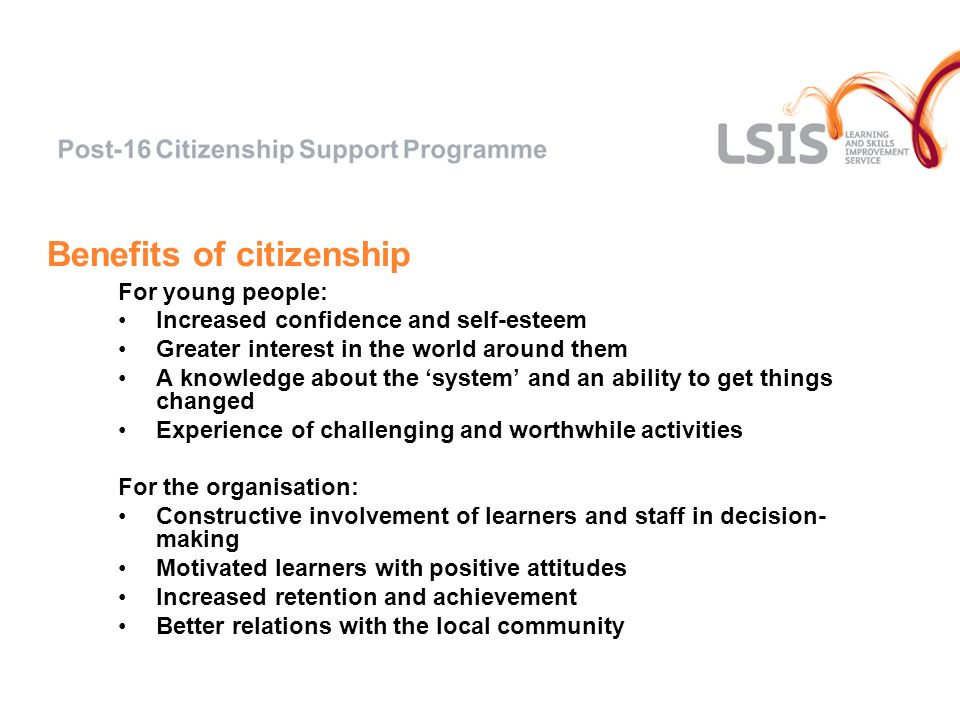 Benefits of citizenship For young people: Increased confidence and self-esteem Greater interest in the world around them A knowledge about the system and an ability to get things changed Experience of challenging and worthwhile activities For the organisation: Constructive involvement of learners and staff in decision- making Motivated learners with positive attitudes Increased retention and achievement Better relations with the local community