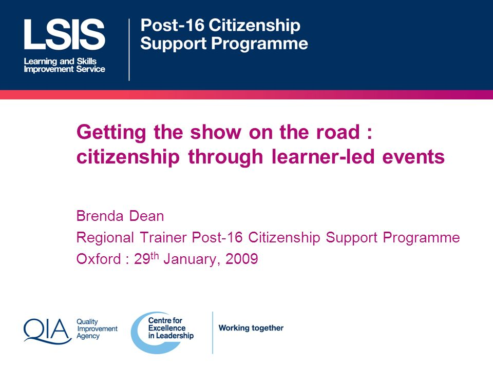 Getting the show on the road : citizenship through learner-led events Brenda Dean Regional Trainer Post-16 Citizenship Support Programme Oxford : 29 th January, 2009