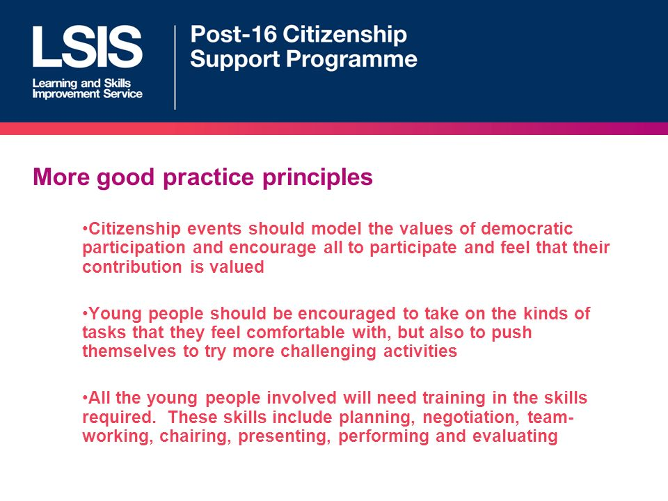 More good practice principles Citizenship events should model the values of democratic participation and encourage all to participate and feel that their contribution is valued Young people should be encouraged to take on the kinds of tasks that they feel comfortable with, but also to push themselves to try more challenging activities All the young people involved will need training in the skills required.